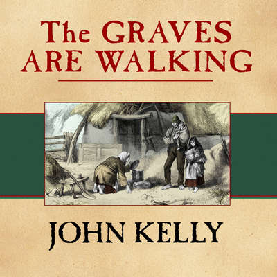 The Graves Are Walking: The Great Famine and the Saga of the Irish People Audiobook, by John Kelly