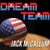 Dream Team: How Michael, Magic, Larry, Charles, and the Greatest Team of All Time Conquered the World and Changed the Game of Basketball Forever, by Jack McCallum