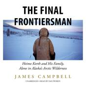 The Final Frontiersman: Heimo Korth and His Family, Alone in Alaska's Arctic Wilderness Audiobook, by James Campbell