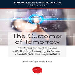 The Customer of Tomorrow: Strategies for Keeping Pace with Rapidly Changing Behaviors, Technologies, and Expectations Audiobook, by Knowledge@Wharton