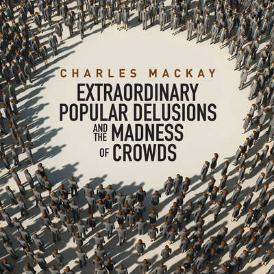Memoirs of Extraordinary Popular Delusions and the Madness of Crowds Audiobook, by Charles Mackay