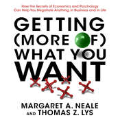 Getting (More of) What You Want: How the Secrets of Economics and Psychology Can Help You Negotiate Anything, in Business and in Life, by Margaret A. Neale, Thomas Z. Lys