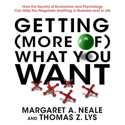 Getting (More of) What You Want: How the Secrets of Economics and Psychology Can Help You Negotiate Anything, in Business and in Life Audiobook, by Margaret A. Neale