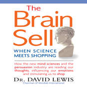 The Brain Sell: When Science Meets Shopping; How the New Mind Sciences and the Persuasion Industry are Reading Our Thoughts, Influencing Our Emotions, and Stimulating Us to Shop Audiobook, by David Lewis