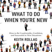 What to Do When Youre New: How to Be Comfortable, Confident, and Successful in New Situations, by Keith Rollag