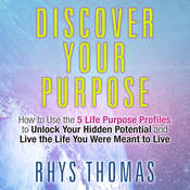 Discover Your Purpose: How to Use the 5 Life Purpose Profiles to Unlock Your Hidden Potential and Live the Life You Were Meant to Live Audiobook, by Rhys Thomas
