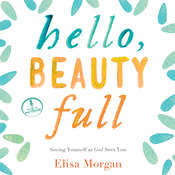 Hello, Beauty Full: Seeing Yourself As God Sees You Audiobook, by Elisa Morgan