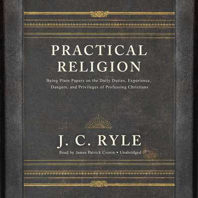 Practical Religion : Being Plain Papers on the Daily Duties, Experience, Dangers, and Privileges of Professing Christians Audiobook, by J. C. Ryle