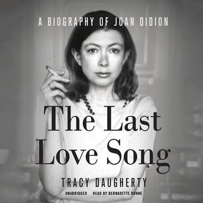 The Last Love Song: A Biography of Joan Didion Audiobook, by Tracy Daugherty