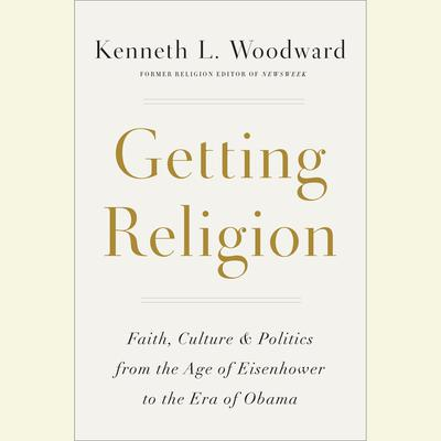 Getting Religion: Faith, Culture, and Politics from the Age of Eisenhower to the Era of Obama Obama Audiobook, by Kenneth L. Woodward