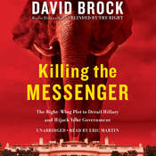 Killing the Messenger: The Right-Wing Plot to Derail Hillary and Hijack Your Government, by David Brock