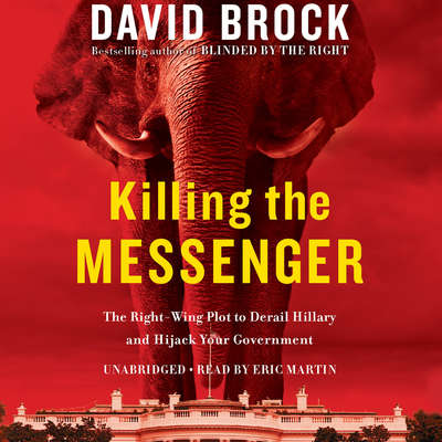 Killing the Messenger: The Right-Wing Plot to Derail Hillary and Hijack Your Government Audiobook, by David Brock