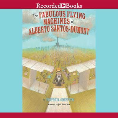 The Fabulous Flying Machines of Alberto Santos-Dumont Audiobook, by Victoria Griffith