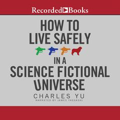 How to Live Safely in a Science Fictional Universe: A Novel Audiobook, by Charles Yu