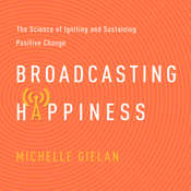 Broadcasting Happiness: The Science of Igniting and Sustaining Positive Change, by Michelle Gielan