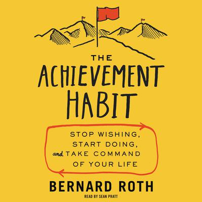 The Achievement Habit: Stop Wishing, Start Doing, and Take Command of Your Life Audiobook, by Bernard Roth