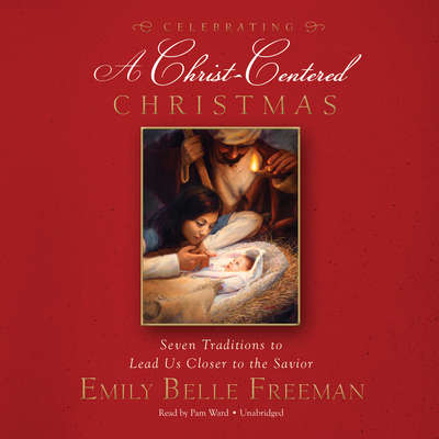 Celebrating a Christ-Centered Christmas: Seven Traditions to Lead Us Closer to the Savior Audiobook, by Emily Belle Freeman