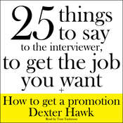 25 Things to Say to the Interviewer, to Get the Job You Want + How to Get a Promotion Audiobook, by Dexter Hawk