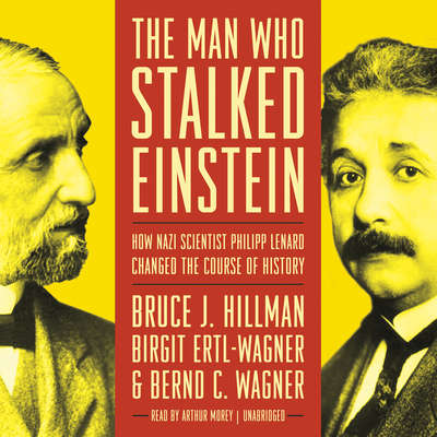 The Man Who Stalked Einstein: How Nazi Scientist Philipp Lenard Changed the Course of History Audiobook, by Bruce J.  Hillman