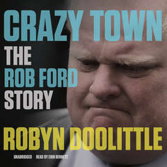 Crazy Town: The Rob Ford Story Audiobook, by Robyn Doolittle