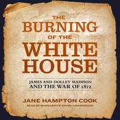 The Burning of the White House: James and Dolley Madison and the War of 1812 Audiobook, by Jane Hampton Cook