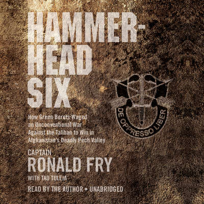 Hammerhead Six: How Green Berets Waged an Unconventional War Against the Taliban to Win in Afghanistans Deadly Pech Valley Audiobook, by Ronald Fry