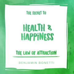 The Law of Attraction: The Secret to Health and Happiness Audiobook, by Benjamin  Bonetti