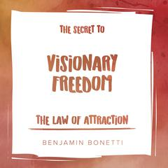 The Law of Attraction: The Secret to Visionary Freedom Audiobook, by Benjamin  Bonetti