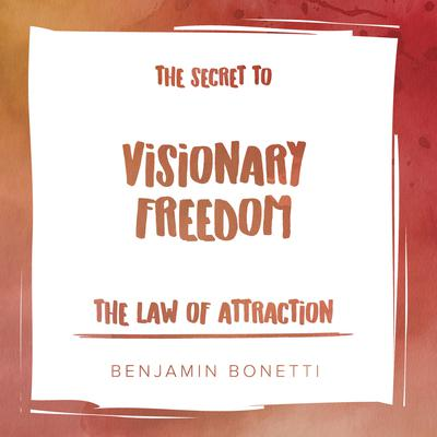 The Law of Attraction: The Secret to Visionary Freedom Audiobook, by