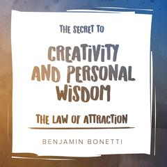 The Law of Attraction: The Secret to Creativity and Personal Wisdom Audiobook, by Benjamin  Bonetti
