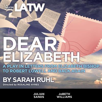 Dear Elizabeth: A Play in Letters from Elizabeth Bishop to Robert Lowell and Back Again Audiobook, by Sarah Ruhl
