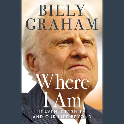 Where I Am: Heaven, Eternity, and Our Life Beyond Audiobook, by Billy Graham