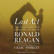 Last Act: The Final Years and Emerging Legacy of Ronald Reagan Audiobook, by Craig Shirley