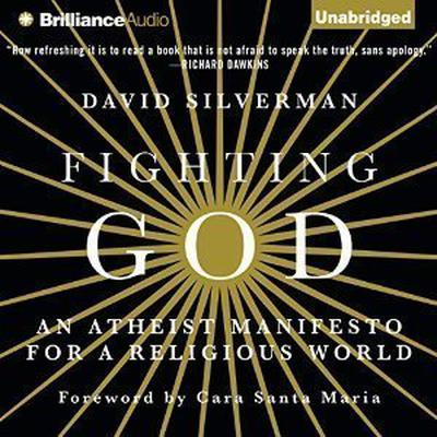 Fighting God: An Atheist Manifesto for a Religious World Audiobook, by David  Silverman