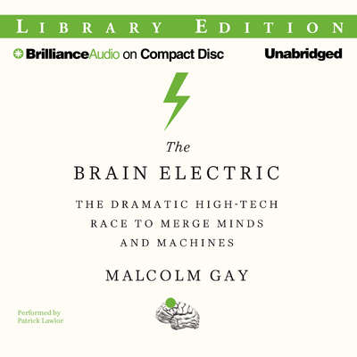 The Brain Electric: The Dramatic High-Tech Race to Merge Minds and Machines Audiobook, by Malcolm Gay
