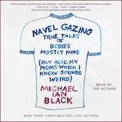 Navel Gazing: True Tales of Bodies, Mostly Mine (but also my moms, which I know sounds weird), by Michael Ian Black