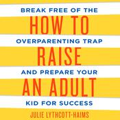 How to Raise an Adult: Break Free of the Overparenting Trap and Prepare Your Kid for Success, by Julie Lythcott-Haims