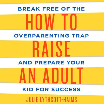 How to Raise an Adult: Break Free of the Overparenting Trap and Prepare Your Kid for Success Audiobook, by Julie Lythcott-Haims