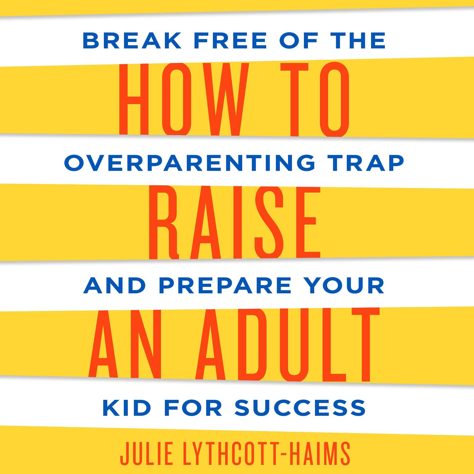 Printable How to Raise an Adult: Break Free of the Overparenting Trap and Prepare Your Kid for Success Audiobook Cover Art