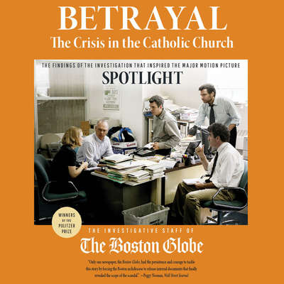 Betrayal: The Crisis in the Catholic Church: The findings of the investigation that inspired the major motion picture Spotlight Audiobook, by The Investigative Staff of the Boston Globe