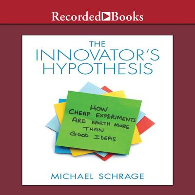 The Innovators Hypothesis: How Cheap Experiments Are Worth More than Good Ideas Audiobook, by Michael Schrage