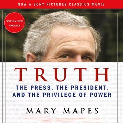 Truth: The Press, the President, and the Privilege of Power Audiobook, by Mary Mapes