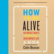 How to Be Alive: A Guide to the Kind of Happiness That Helps the World, by Colin Beavan