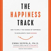 The Happiness Track: How to Apply the Science of Happiness to Accelerate Your Success, by Emma Seppälä