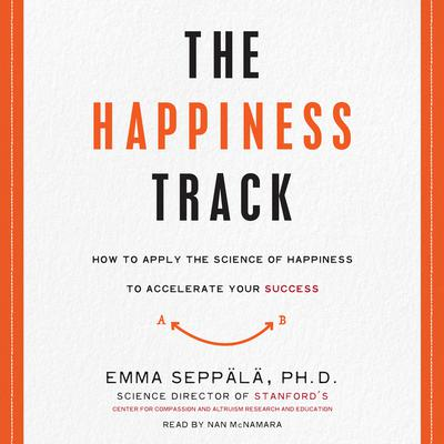 The Happiness Track: How to Apply the Science of Happiness to Accelerate Your Success Audiobook, by Emma Seppälä