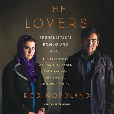 The Lovers: Afghanistans Romeo and Juliet, the True Story of How They Defied Their Families and Escaped an Honor Killing Audiobook, by Rod Nordland