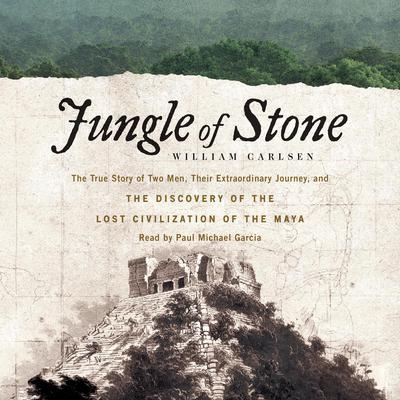 Jungle of Stone: The Extraordinary Journey of John L. Stephens and Frederick Catherwood, and the Discovery of the Lost Civilization of the Maya Audiobook, by William Carlsen