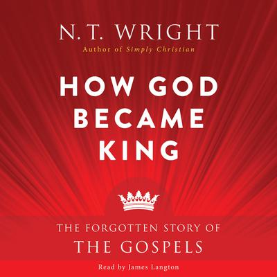 How God Became King: The Forgotten Story of the Gospels Audiobook, by N. T. Wright