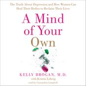 A Mind of Your Own: The Truth About Depression and How Women Can Heal Their Bodies to Reclaim Their Lives Audiobook, by Kelly Brogan