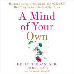 A Mind of Your Own: The Truth About Depression and How Women Can Heal Their Bodies to Reclaim Their Lives Audiobook, by Kelly Brogan, Kelly Brogan, Kelly Brogan, M.D., M.D., Kelly Brogan, Kristin Loberg
